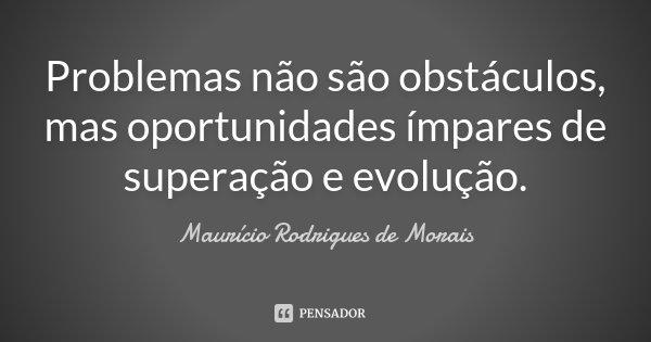 Problemas não são obstáculos, mas oportunidades ímpares de superação e evolução.... Frase de Maurício Rodrigues de Morais.