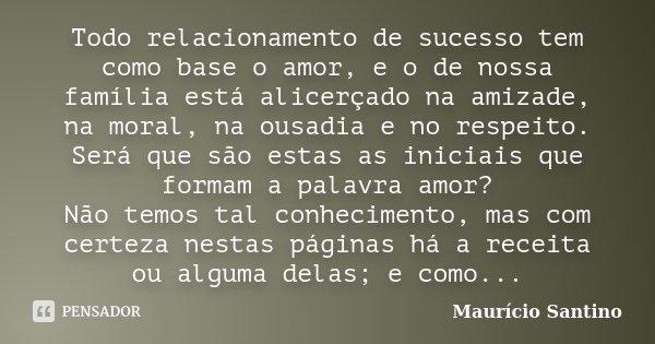 Todo relacionamento de sucesso tem como base o amor, e o de nossa família está alicerçado na Amizade, na Moral, na Ousadia e no Respeito; Será que são estas as ... Frase de Maurício Santino.