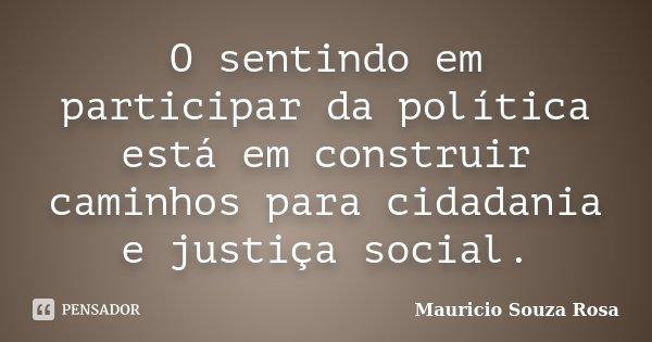 O sentindo em participar da política está em construir caminhos para cidadania e justiça social.... Frase de Mauricio Souza Rosa.