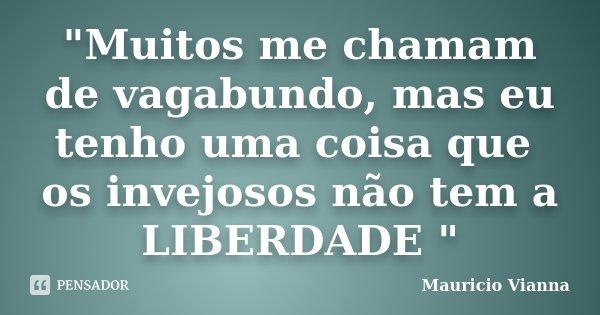 """""""Muitos me chamam de vagabundo, mas eu tenho uma coisa que os invejosos não tem a LIBERDADE """"... Frase de Mauricio Vianna."""