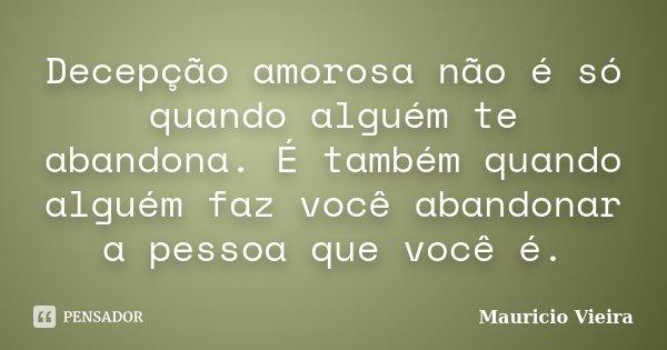 Decepção amorosa não é só quando alguém te abandona. É também quando alguém faz você abandonar a pessoa que você é.... Frase de Maurício Vieira.