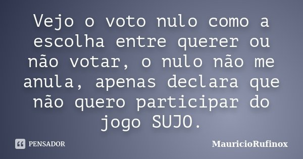 Vejo o voto nulo como a escolha entre querer ou não votar, o nulo não me anula, apenas declara que não quero participar do jogo SUJO.... Frase de MauricioRufinox.