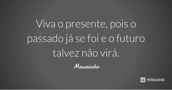 Viva o presente, pois o passado já se foi e o futuro talvez não virá.... Frase de Maurinho.