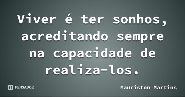 Viver é ter sonhos, acreditando sempre na capacidade de realiza-los.... Frase de Mauriston Martins.