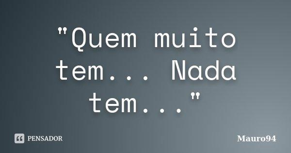 """""""Quem muito tem... Nada tem...""""... Frase de Mauro94."""