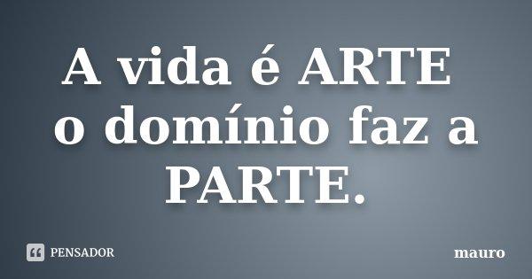 A vida é ARTE o domínio faz a PARTE.... Frase de Mauro.