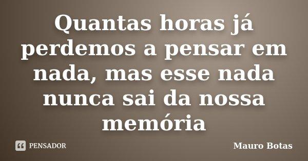 Quantas horas já perdemos a pensar em nada, mas esse nada nunca sai da nossa memória... Frase de Mauro Botas.