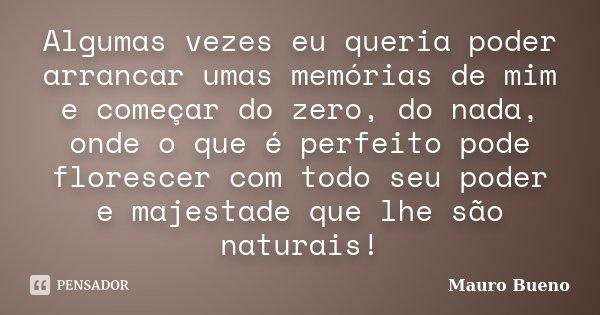Algumas vezes eu queria poder arrancar umas memórias de mim e começar do zero, do nada, onde o que é perfeito pode florescer com todo seu poder e majestade que ... Frase de Mauro Bueno.