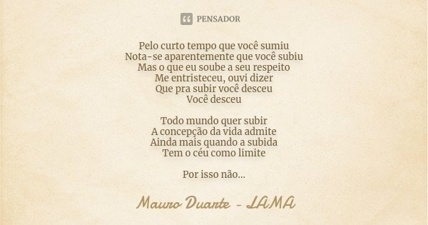 Pelo curto tempo que você sumiu Nota-se aparentemente que você subiu Mas o que eu soube a seu respeito Me entristeceu, ouvi dizer Que pra subir você desceu Você... Frase de Mauro Duarte - LAMA.