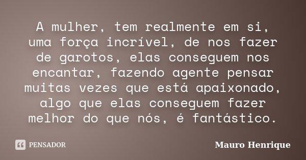 A mulher, tem realmente em si, uma força incrível, de nos fazer de garotos, elas conseguem nos encantar, fazendo agente pensar muitas vezes que está apaixonado,... Frase de Mauro Henrique.