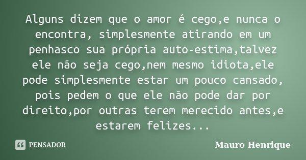 Alguns dizem que o amor é cego,e nunca o encontra, simplesmente atirando em um penhasco sua própria auto-estima,talvez ele não seja cego,nem mesmo idiota,ele po... Frase de Mauro Henrique.