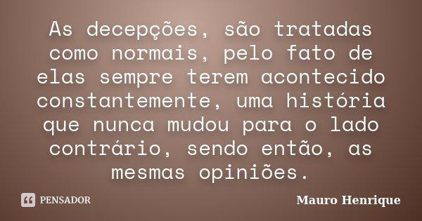 As decepções, são tratadas como normais, pelo fato de elas sempre terem acontecido constantemente, uma história que nunca mudou para o lado contrário, sendo ent... Frase de Mauro Henrique.