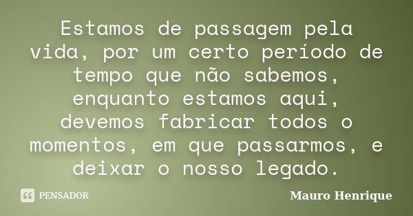 Estamos de passagem pela vida, por um certo período de tempo que não sabemos, enquanto estamos aqui, devemos fabricar todos o momentos, em que passarmos, e deix... Frase de Mauro Henrique.
