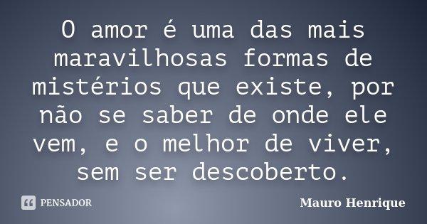 O amor é uma das mais maravilhosas formas de mistérios que existe, por não se saber de onde ele vem, e o melhor de viver, sem ser descoberto.... Frase de Mauro Henrique.