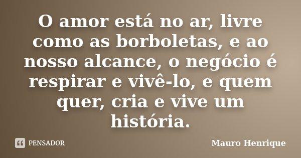 O amor está no ar, livre como as borboletas, e ao nosso alcance, o negócio é respirar e vivê-lo, e quem quer, cria e vive um história.... Frase de Mauro Henrique.