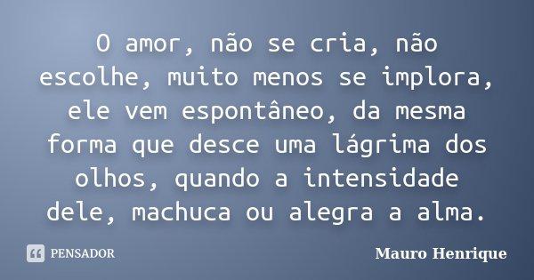 O amor, não se cria, não escolhe, muito menos se implora, ele vem espontâneo, da mesma forma que desce uma lágrima dos olhos, quando a intensidade dele, machuca... Frase de Mauro Henrique.