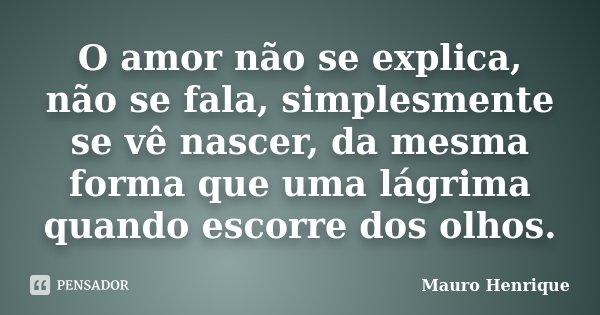 O amor não se explica, não se fala, simplesmente se vê nascer, da mesma forma que uma lágrima quando escorre dos olhos.... Frase de Mauro Henrique.