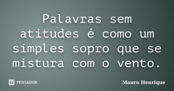Palavras sem atitudes é como um simples sopro que se mistura com o vento.... Frase de Mauro Henrique.