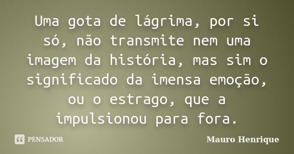Uma gota de lágrima, por si só, não transmite nem uma imagem da história, mas sim o significado da imensa emoção, ou o estrago, que a impulsionou para fora.... Frase de Mauro Henrique.