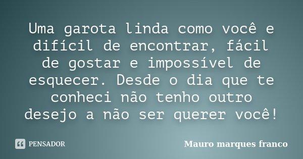 Uma garota linda como você e difícil de encontrar, fácil de gostar e impossível de esquecer. Desde o dia que te conheci não tenho outro desejo a não ser querer ... Frase de Mauro Marques Franco.