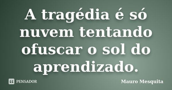 A tragédia é só nuvem tentando ofuscar o sol do aprendizado.... Frase de Mauro Mesquita.