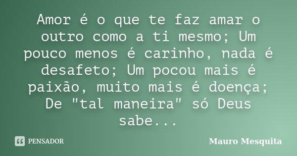 """Amor é o que te faz amar o outro como a ti mesmo; Um pouco menos é carinho, nada é desafeto; Um pocou mais é paixão, muito mais é doença; De """"tal maneira&q... Frase de Mauro Mesquita."""