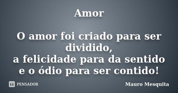 Amor O amor foi criado para ser dividido, a felicidade para da sentido e o ódio para ser contido!... Frase de Mauro Mesquita.