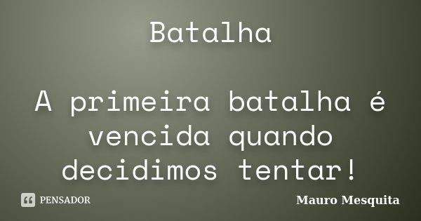 Batalha A primeira batalha é vencida quando decidimos tentar!... Frase de Mauro Mesquita.