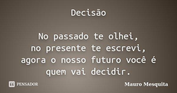 Decisão No passado te olhei, no presente te escrevi, agora o nosso futuro você é quem vai decidir.... Frase de Mauro Mesquita.