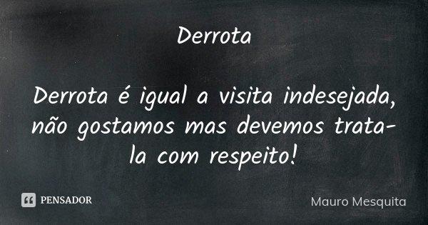 Derrota Derrota é igual a visita indesejada, não gostamos mas devemos trata-la com respeito!... Frase de Mauro Mesquita.