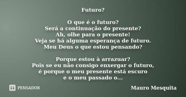 Futuro? O que é o futuro? Será a continuação do presente? Ah, olhe para o presente! Veja se há alguma esperança de futuro. Meu Deus o que estou pensando? Porque... Frase de Mauro Mesquita.