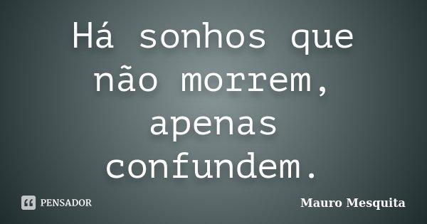 Há sonhos que não morrem, apenas confundem.... Frase de Mauro Mesquita.