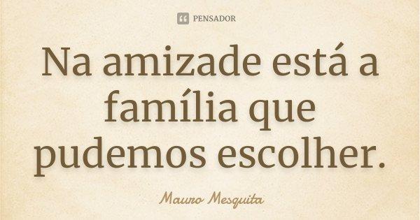 Na amizade está a família que pudemos escolher.... Frase de Mauro Mesquita.