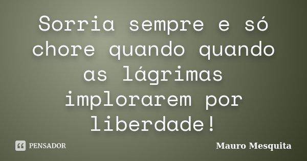 Sorria sempre e só chore quando quando as lágrimas implorarem por liberdade!... Frase de Mauro Mesquita.