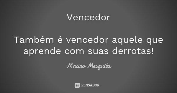 Vencedor Também é vencedor aquele que aprende com suas derrotas!... Frase de Mauro Mesquita.