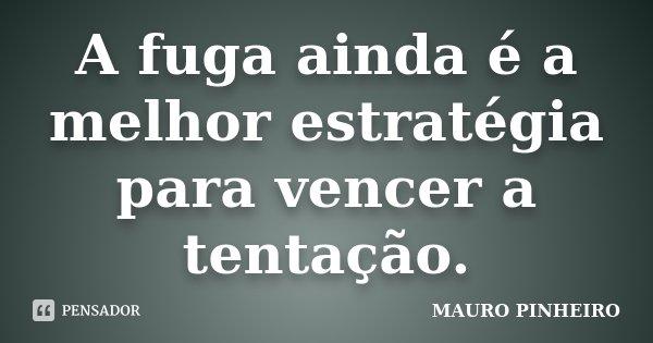A fuga ainda é a melhor estratégia para vencer a tentação.... Frase de MAURO PINHEIRO.