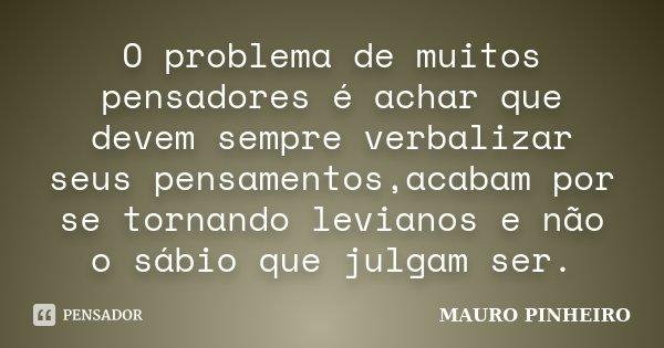 O problema de muitos pensadores é achar que devem sempre verbalizar seus pensamentos,acabam por se tornando levianos e não o sábio que julgam ser.... Frase de MAURO PINHEIRO.