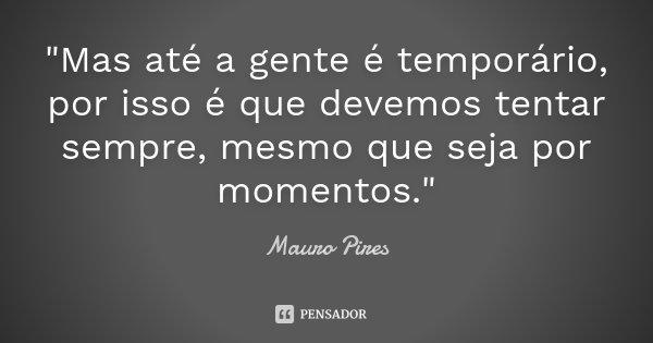 """""""Mas até a gente é temporário, por isso é que devemos tentar sempre, mesmo que seja por momentos.""""... Frase de Mauro Pires."""