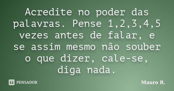 Acredite no poder das palavras. Pense 1,2,3,4,5 vezes antes de falar, e se assim mesmo não souber o que dizer, cale-se, diga nada.... Frase de Mauro R..