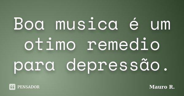 Boa musica é um otimo remedio para depressão.... Frase de Mauro R..