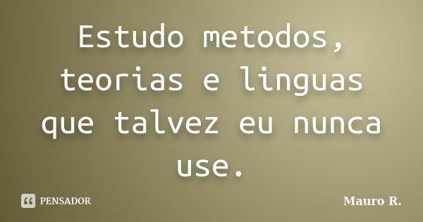 Estudo metodos, teorias e linguas que talvez eu nunca use.... Frase de Mauro R..