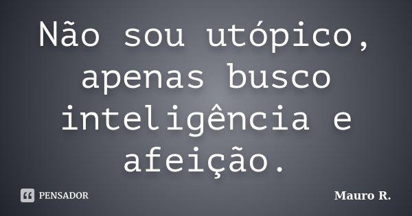 Não sou utopico, apenas busco inteligencia e afeição.... Frase de Mauro R..