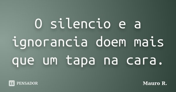 O silencio e a ignorancia doem mais que um tapa na cara.... Frase de Mauro R..