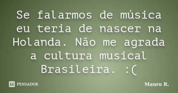 Se falarmos de música eu teria de nascer na Holanda. Não me agrada a cultura musical Brasileira. :(... Frase de Mauro R..