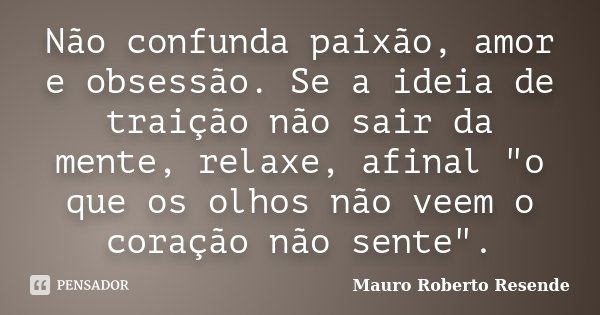 """Não confunda paixão, amor e obsessão. Se a ideia de traição não sair da mente, relaxe, afinal """"o que os olhos não veem o coração não sente"""".... Frase de Mauro Roberto Resende."""