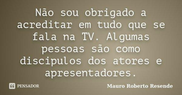 Não sou obrigado a acreditar em tudo que se fala na TV. Algumas pessoas são como discipulos dos atores e apresentadores.... Frase de Mauro Roberto Resende.