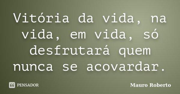 Vitória da vida, na vida, em vida, só desfrutará quem nunca se acovardar.... Frase de Mauro Roberto.