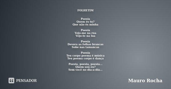 FOLHETIM Poesia Quem és tu? Que não és minha Poesia Vejo-me na rua Vejo-te na lua Poesia Devora as folhas brancas Sobe nas tamancas Poesia Teu corpo poema é mús... Frase de Mauro Rocha.