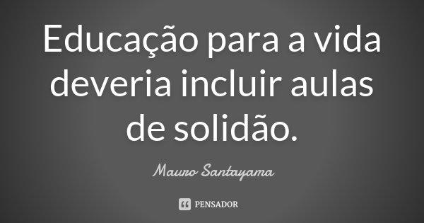 Educação para a vida deveria incluir aulas de solidão.... Frase de Mauro Santayama.