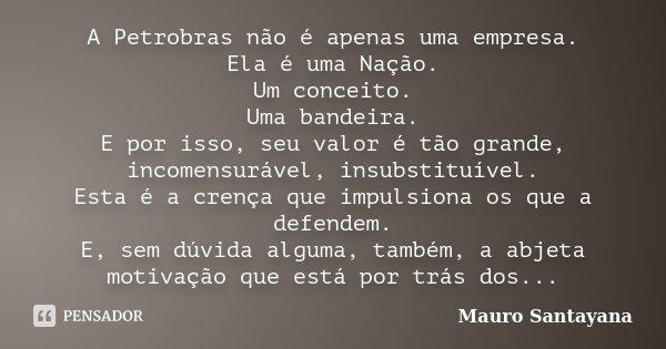 A Petrobras não é apenas uma empresa. Ela é uma Nação. Um conceito. Uma bandeira. E por isso, seu valor é tão grande, incomensurável, insubstituível. Esta é a c... Frase de mauro santayana.